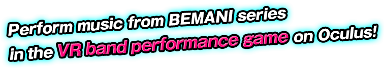 Perform music from BEMANI series in the VR band performance game on Oculus!